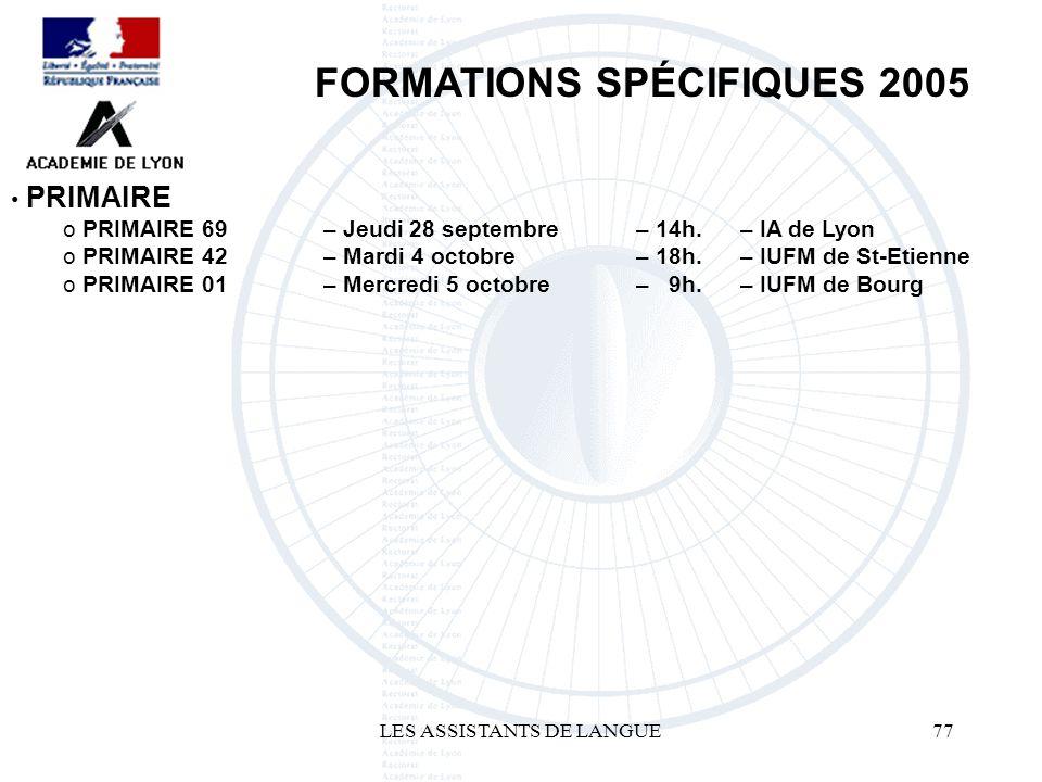 LES ASSISTANTS DE LANGUE77 FORMATIONS SPÉCIFIQUES 2005 PRIMAIRE o 69 – Jeudi 28 septembre – 14h. – IA de Lyon o PRIMAIRE 42 – Mardi 4 octobre – 18h. –