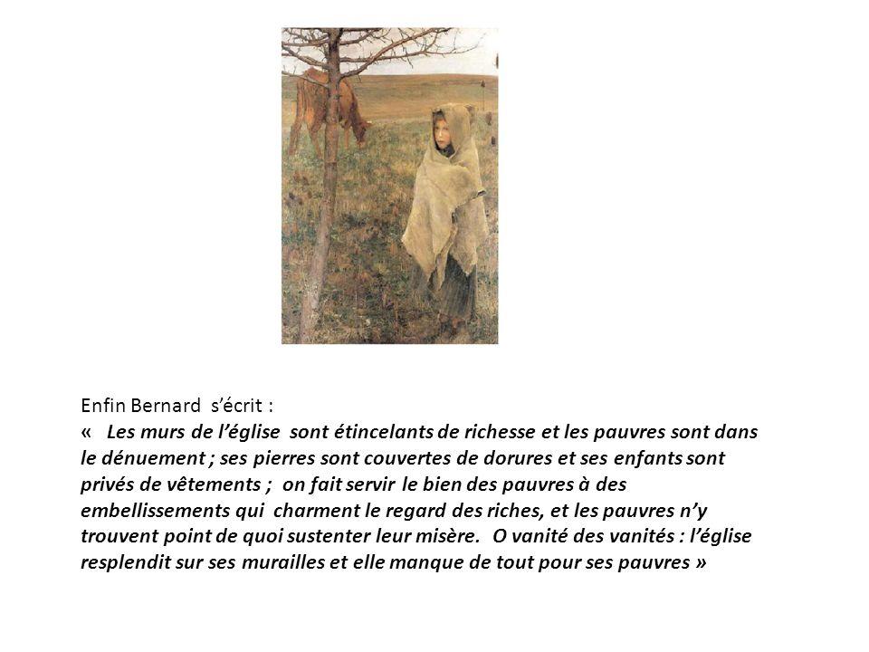 Enfin Bernard sécrit : « Les murs de léglise sont étincelants de richesse et les pauvres sont dans le dénuement ; ses pierres sont couvertes de dorure