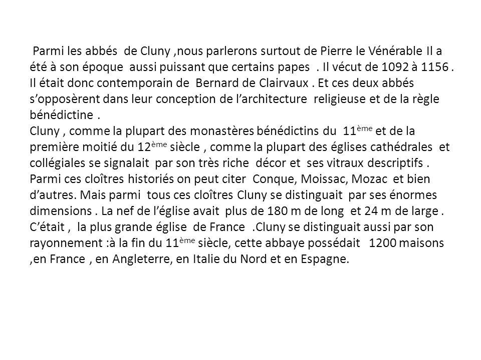 Parmi les abbés de Cluny,nous parlerons surtout de Pierre le Vénérable Il a été à son époque aussi puissant que certains papes. Il vécut de 1092 à 115