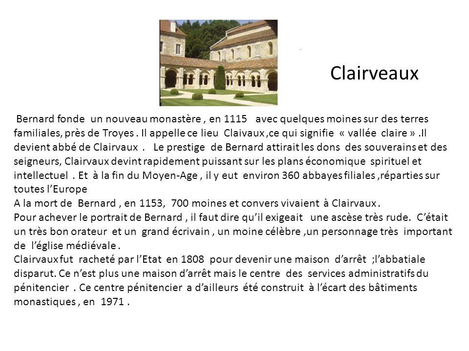 Clairveaux Bernard fonde un nouveau monastère, en 1115 avec quelques moines sur des terres familiales, près de Troyes. Il appelle ce lieu Claivaux,ce