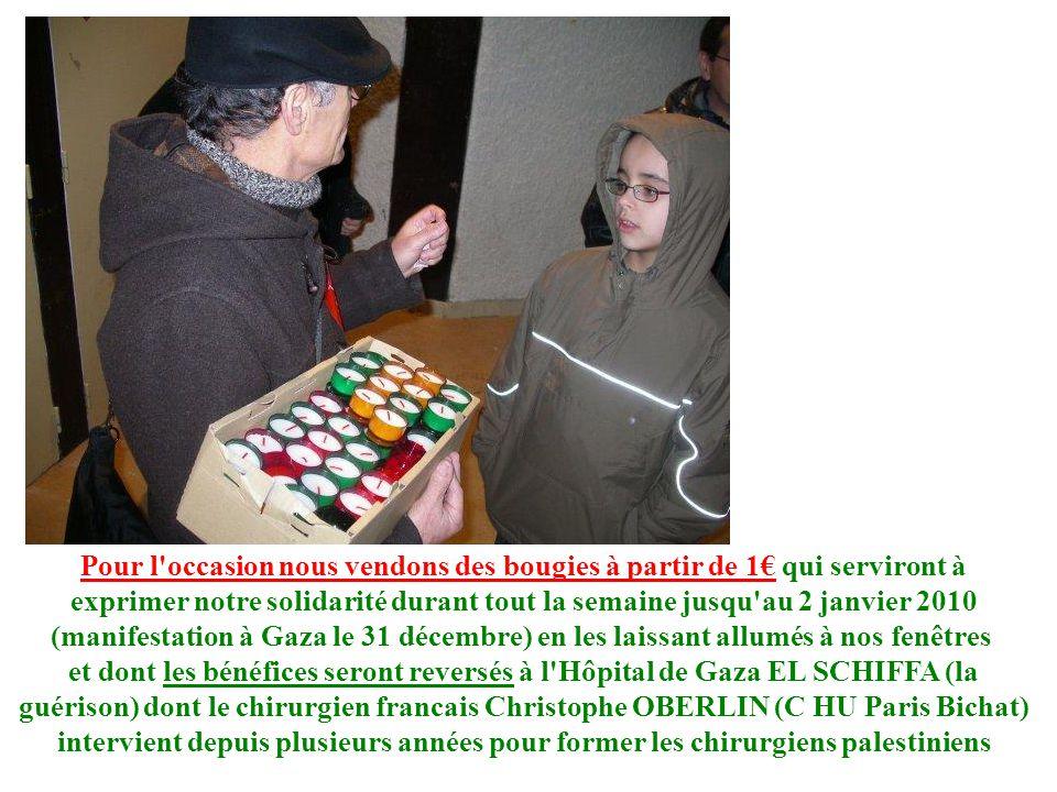 Pour l occasion nous vendons des bougies à partir de 1 qui serviront à exprimer notre solidarité durant tout la semaine jusqu au 2 janvier 2010 (manifestation à Gaza le 31 décembre) en les laissant allumés à nos fenêtres et dont les bénéfices seront reversés à l Hôpital de Gaza EL SCHIFFA (la guérison) dont le chirurgien francais Christophe OBERLIN (C HU Paris Bichat) intervient depuis plusieurs années pour former les chirurgiens palestiniens