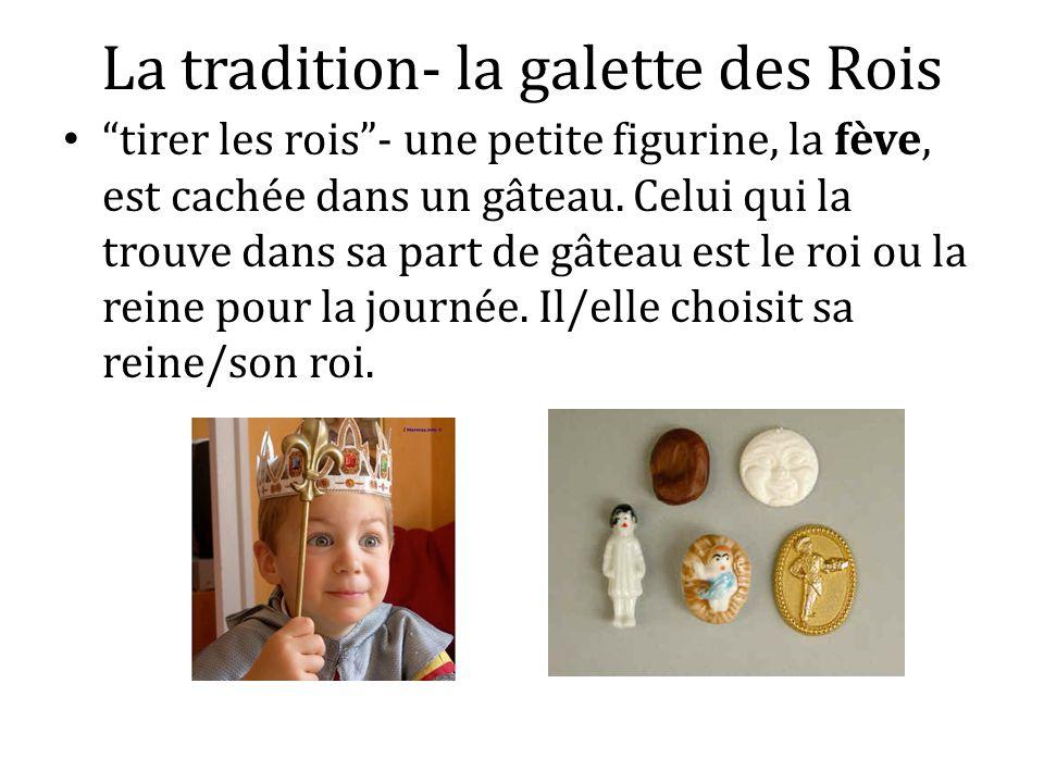La tradition- la galette des Rois tirer les rois- une petite figurine, la fève, est cachée dans un gâteau. Celui qui la trouve dans sa part de gâteau