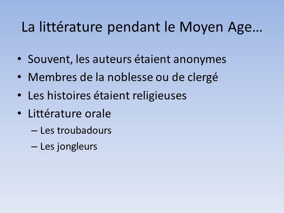 La littérature pendant le Moyen Age… Souvent, les auteurs étaient anonymes Membres de la noblesse ou de clergé Les histoires étaient religieuses Littérature orale – Les troubadours – Les jongleurs
