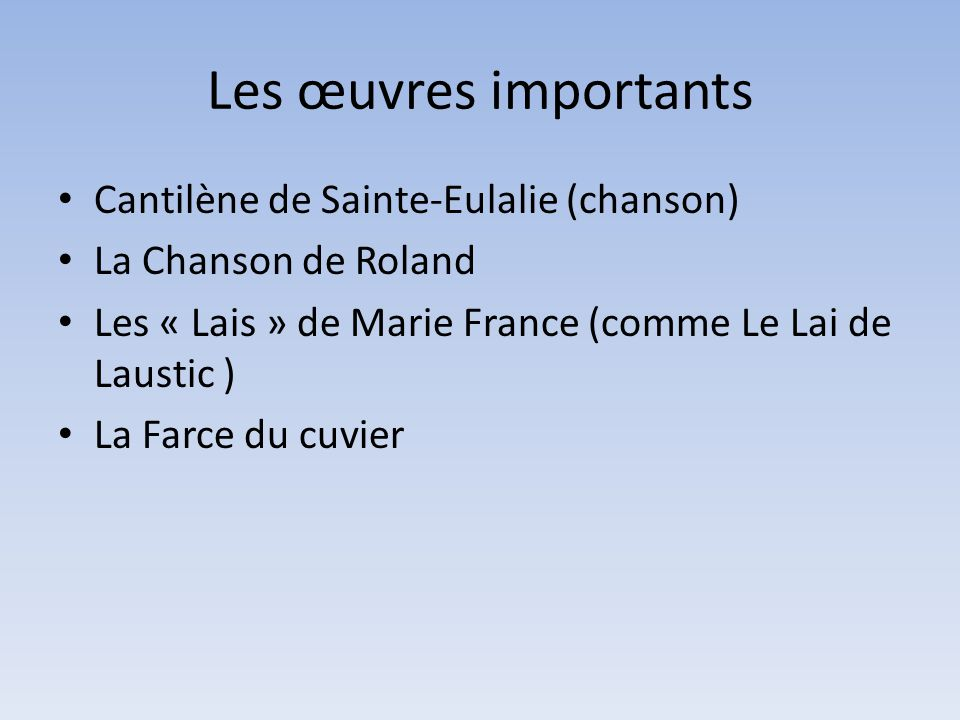 Les œuvres importants Cantilène de Sainte-Eulalie (chanson) La Chanson de Roland Les « Lais » de Marie France (comme Le Lai de Laustic ) La Farce du cuvier