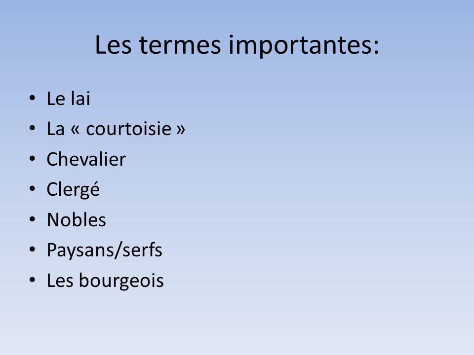 Les termes importantes: Le lai La « courtoisie » Chevalier Clergé Nobles Paysans/serfs Les bourgeois