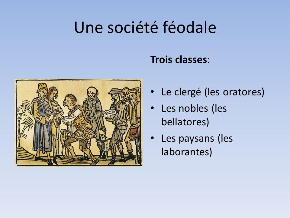 Une société féodale Trois classes: Le clergé (les oratores) Les nobles (les bellatores) Les paysans (les laborantes)