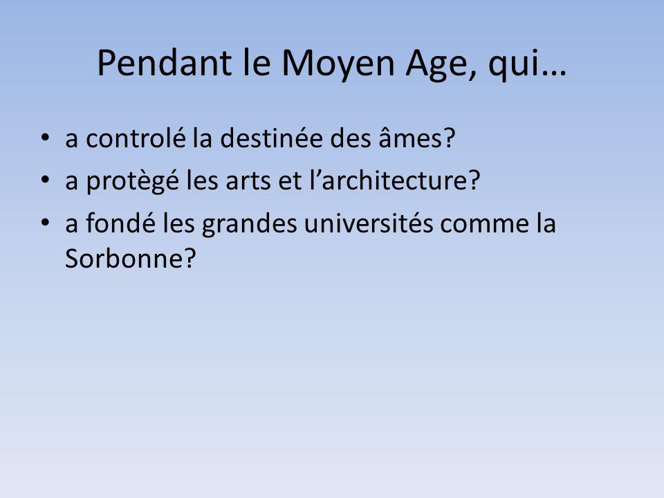 Pendant le Moyen Age, qui… a controlé la destinée des âmes? a protègé les arts et larchitecture? a fondé les grandes universités comme la Sorbonne?