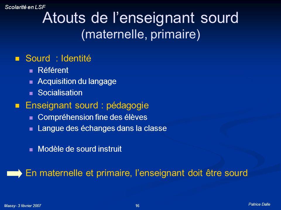 Patrice Dalle Massy- 3 février 200716 Atouts de lenseignant sourd (maternelle, primaire) Sourd : Identité Référent Acquisition du langage Socialisatio