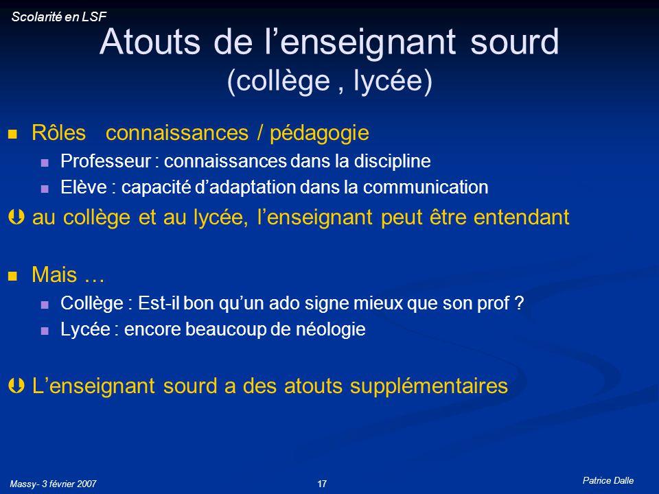 Patrice Dalle Massy- 3 février 200717 Atouts de lenseignant sourd (collège, lycée) Rôles connaissances / pédagogie Professeur : connaissances dans la