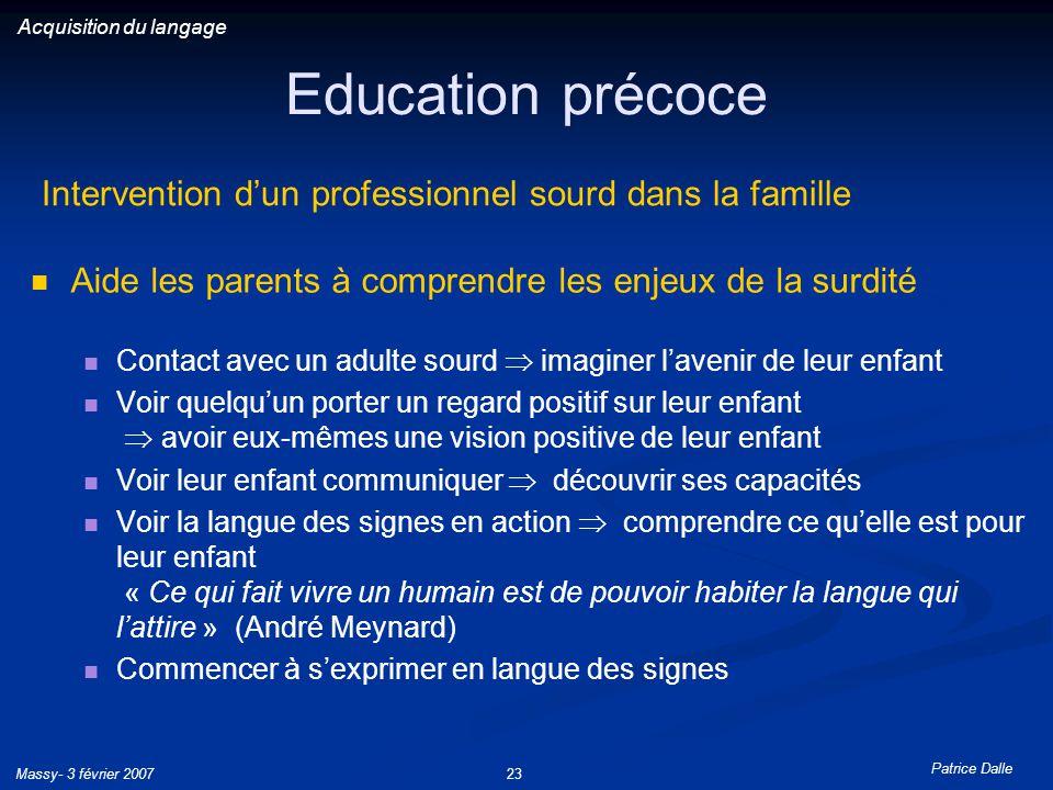 Patrice Dalle Massy- 3 février 200723 Education précoce Aide les parents à comprendre les enjeux de la surdité Contact avec un adulte sourd imaginer l