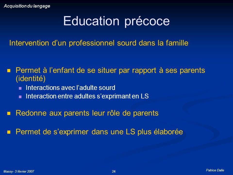 Patrice Dalle Massy- 3 février 200724 Education précoce Permet à lenfant de se situer par rapport à ses parents (identité) Interactions avec ladulte s