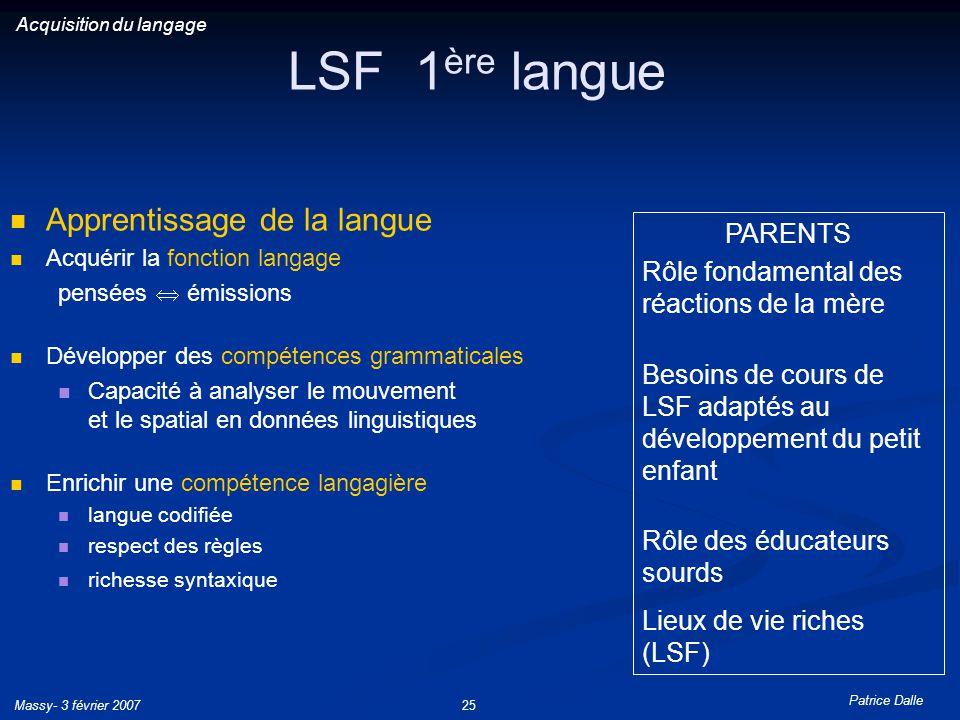 Patrice Dalle Massy- 3 février 200725 LSF 1 ère langue Apprentissage de la langue Acquérir la fonction langage pensées émissions Développer des compét