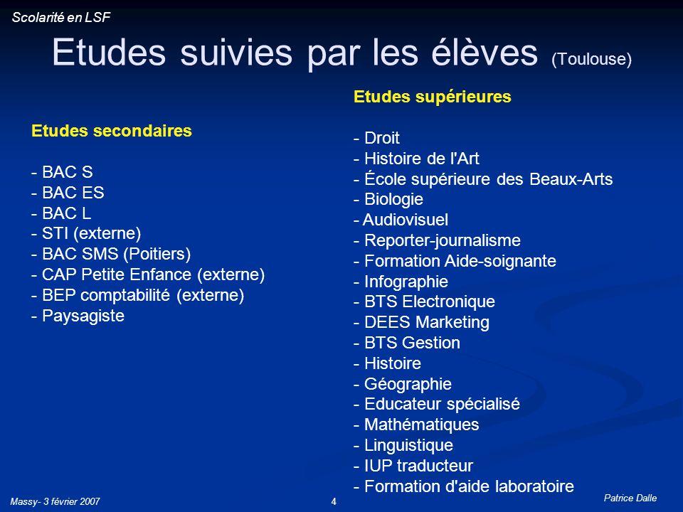 Patrice Dalle Massy- 3 février 20074 Etudes suivies par les élèves (Toulouse) Scolarité en LSF Etudes secondaires - BAC S - BAC ES - BAC L - STI (exte
