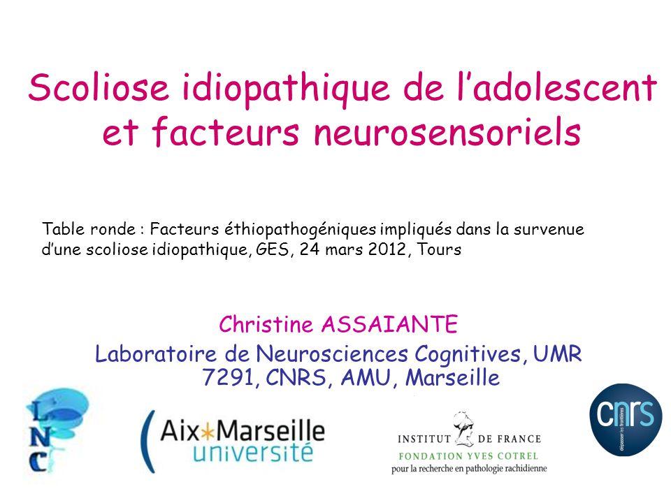 Scoliose idiopathique de ladolescent et facteurs neurosensoriels Christine ASSAIANTE Laboratoire de Neurosciences Cognitives, UMR 7291, CNRS, AMU, Mar