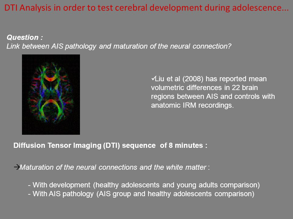 Diffusion Tensor Imaging (DTI) sequence of 8 minutes : Maturation of the neural connections and the white matter : - With development (healthy adolesc