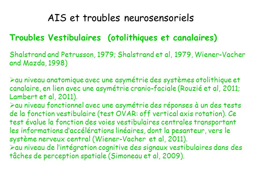AIS is related to disorders of postural control with potential involvement of vestibular, proprioceptive and visual input Poorer postural performance, especially in sensory conflict situations, observed in patients with a Cobb angle greater or equal to 15°, reflect less effective central information processing (Haumont et al, 2011) Various factors cause idiopathic scoliosis, and among these a prominent role has been attributed to the vestibular system.