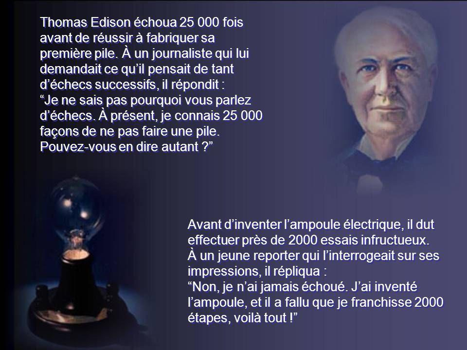 Thomas Edison échoua 25 000 fois avant de réussir à fabriquer sa première pile. À un journaliste qui lui demandait ce quil pensait de tant déchecs suc