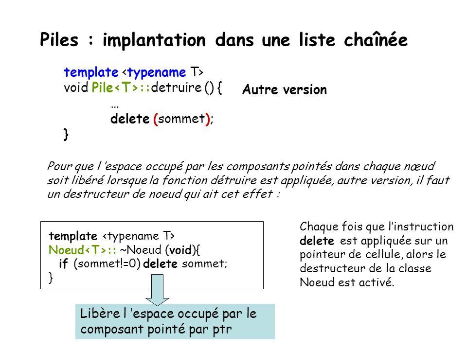 Piles : implantation dans une liste chaînée template Pile ::Pile (void) { sommet =0; cpt = 0; } template Pile :: ~Pile(void) { if (sommet != 0) detruire( );} template void Pile ::detruire () { Noeud * p; while (sommet != 0){ p=sommet->suivant; delete sommet; sommet=p; } } constructeur destructeur