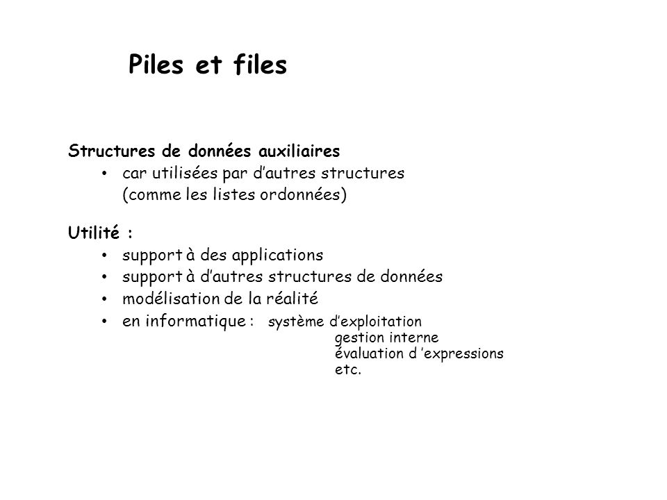Exemples dapplication des piles Infixe à Postfixe Algorithme initialise la pile et loutput postfixe à vide; while(ce nest pas la fin de lexpression infixe) { prendre le prochain item infixe if (item est une valeur) concaténer item à postfixe else if (item == () empiler item else if (item == )) { dépiler sur x while(x != () concaténer x à postfixe & dépiler sur x } else { while(precedence(stack top) >= precedence(item)) dépiler sur x et concaténer x à postfixe; empiler item; } while (pile non vide) dépiler sur x et concaténer x à postfixe; Précédence des opérateurs 4 : ( – déplée seulement si une ) est trouvée 3 : tous les opérateurs unaires 2 : / * 1 : + - Lalgorithme passe les opérandes à la forme postfixe, mais sauvegarde les opérateurs dans la pile jusquà ce que tous les opérandes soient tous traduits.