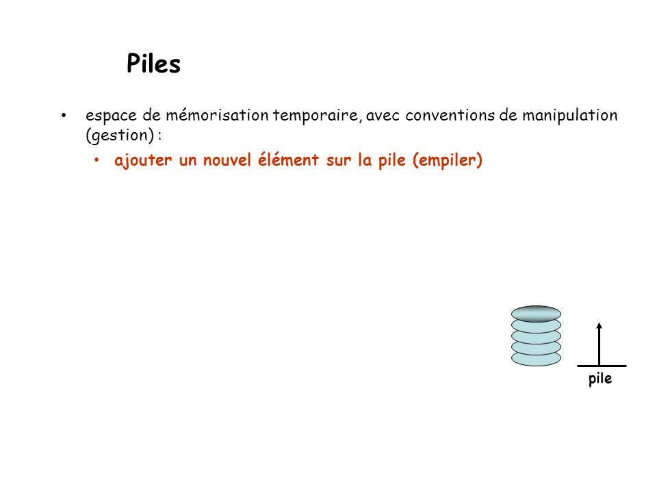 empiler (push) : L L + 1 x(ou : L L + |L|+1 x) dépiler (pop) : L - 1 L(ou : L - |L| L) sommet (top) : Pile = liste + gestion adaptée