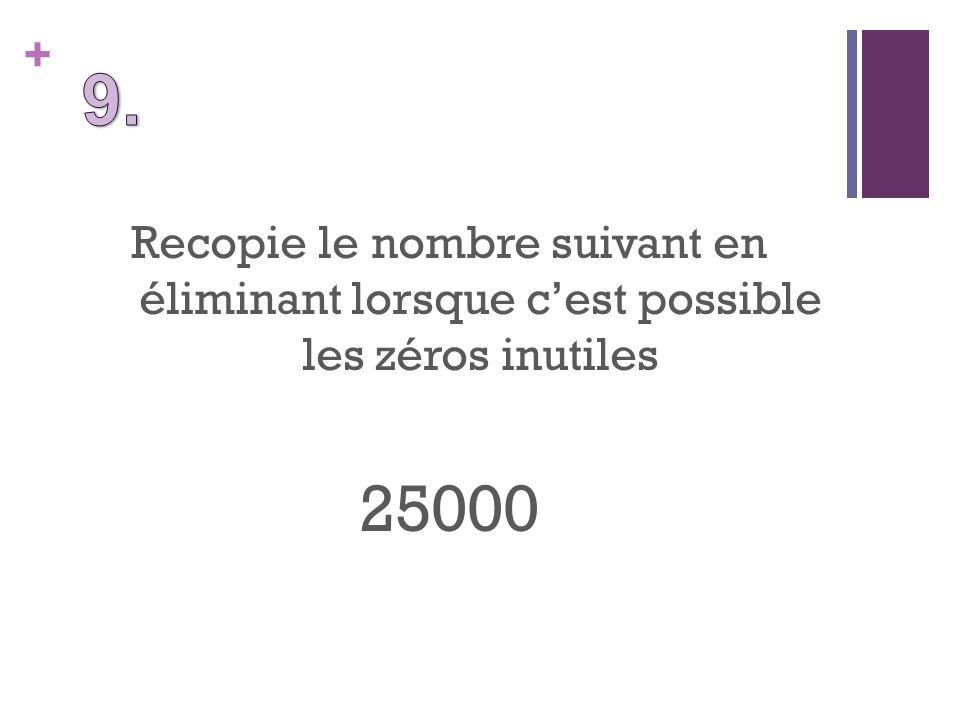 + Recopie le nombre suivant en éliminant lorsque cest possible les zéros inutiles 25000