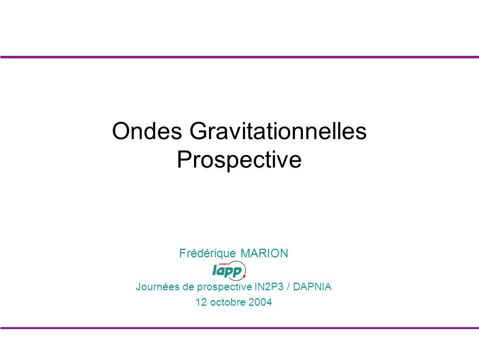 Frédérique MARION Journées de prospective IN2P3 / DAPNIA 12 octobre 2004 Ondes Gravitationnelles Prospective