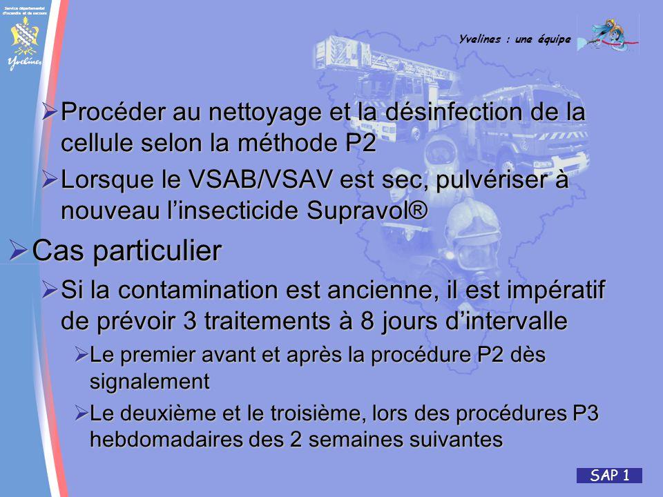 Service départemental d incendie et de secours Yvelines : une équipe SAP 1 Procéder au nettoyage et la désinfection de la cellule selon la méthode P2 Procéder au nettoyage et la désinfection de la cellule selon la méthode P2 Lorsque le VSAB/VSAV est sec, pulvériser à nouveau linsecticide Supravol® Lorsque le VSAB/VSAV est sec, pulvériser à nouveau linsecticide Supravol® Cas particulier Cas particulier Si la contamination est ancienne, il est impératif de prévoir 3 traitements à 8 jours dintervalle Si la contamination est ancienne, il est impératif de prévoir 3 traitements à 8 jours dintervalle Le premier avant et après la procédure P2 dès signalement Le premier avant et après la procédure P2 dès signalement Le deuxième et le troisième, lors des procédures P3 hebdomadaires des 2 semaines suivantes Le deuxième et le troisième, lors des procédures P3 hebdomadaires des 2 semaines suivantes