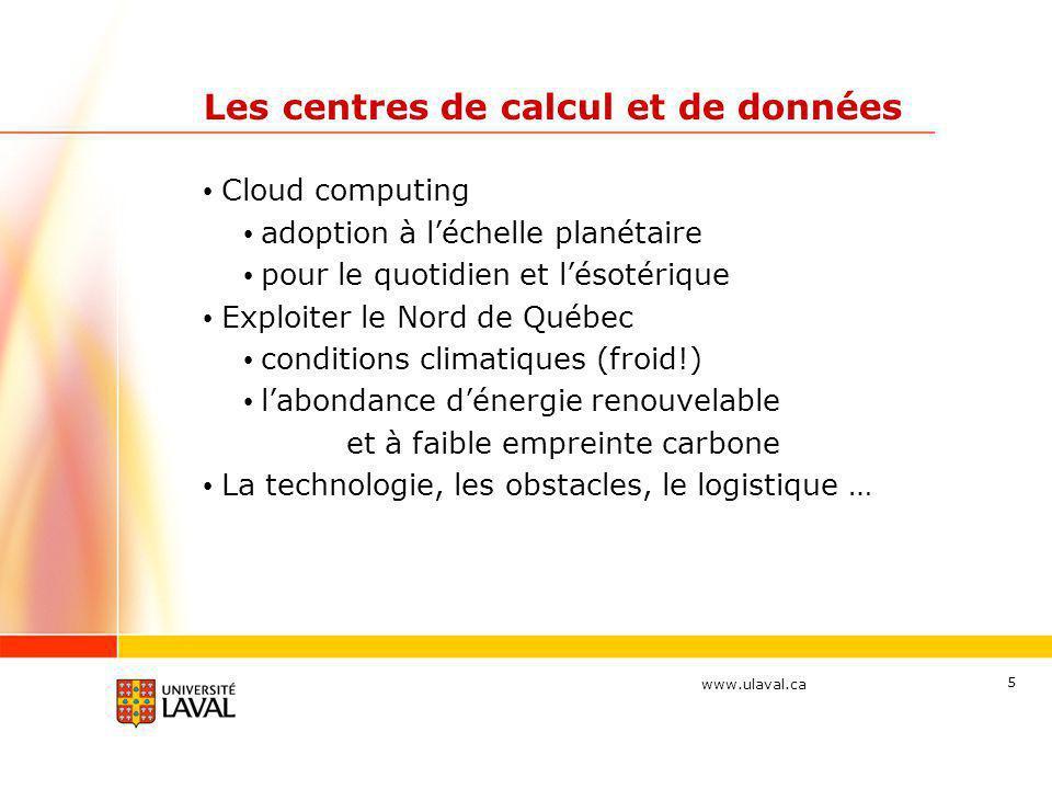 www.ulaval.ca Les centres de calcul et de données Cloud computing adoption à léchelle planétaire pour le quotidien et lésotérique Exploiter le Nord de Québec conditions climatiques (froid!) labondance dénergie renouvelable et à faible empreinte carbone La technologie, les obstacles, le logistique … 5