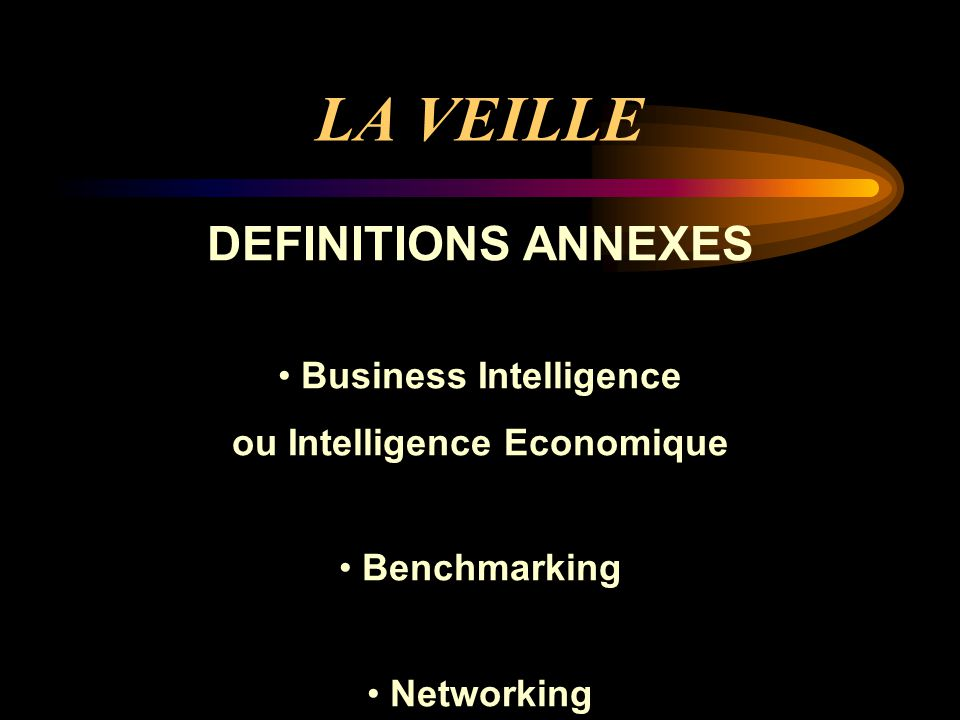 LA VEILLE DEFINITIONS ANNEXES Business Intelligence ou Intelligence Economique Benchmarking Networking