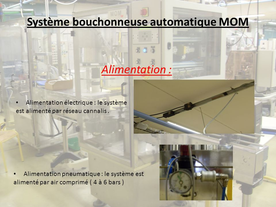 Système bouchonneuse automatique MOM Alimentation : Alimentation électrique : le système est alimenté par réseau cannalis. Alimentation pneumatique :
