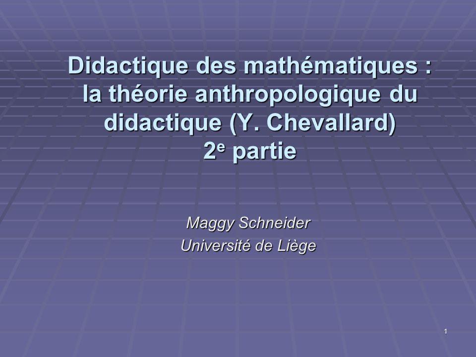 1 Didactique des mathématiques : la théorie anthropologique du didactique (Y. Chevallard) 2 e partie Maggy Schneider Université de Liège