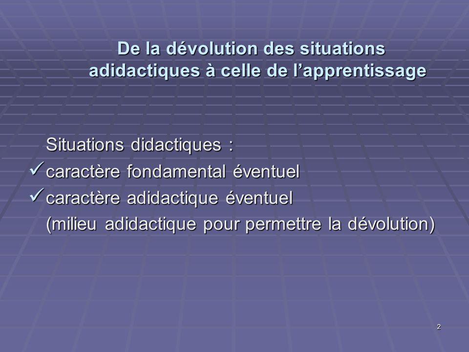 2 De la dévolution des situations adidactiques à celle de lapprentissage Situations didactiques : caractère fondamental éventuel caractère fondamental