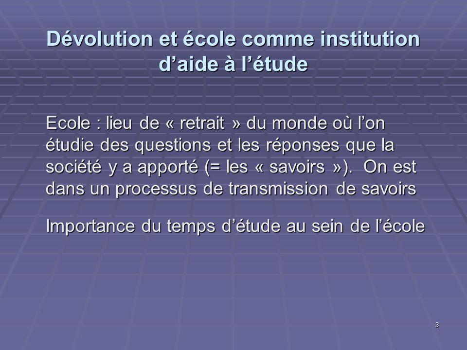 3 Dévolution et école comme institution daide à létude Ecole : lieu de « retrait » du monde où lon étudie des questions et les réponses que la société