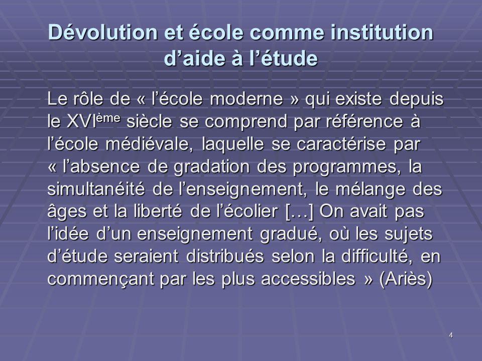 4 Dévolution et école comme institution daide à létude Le rôle de « lécole moderne » qui existe depuis le XVI ème siècle se comprend par référence à l