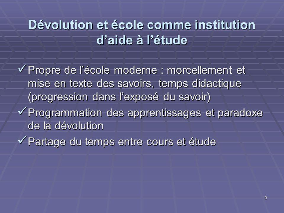 5 Dévolution et école comme institution daide à létude Propre de lécole moderne : morcellement et mise en texte des savoirs, temps didactique (progres
