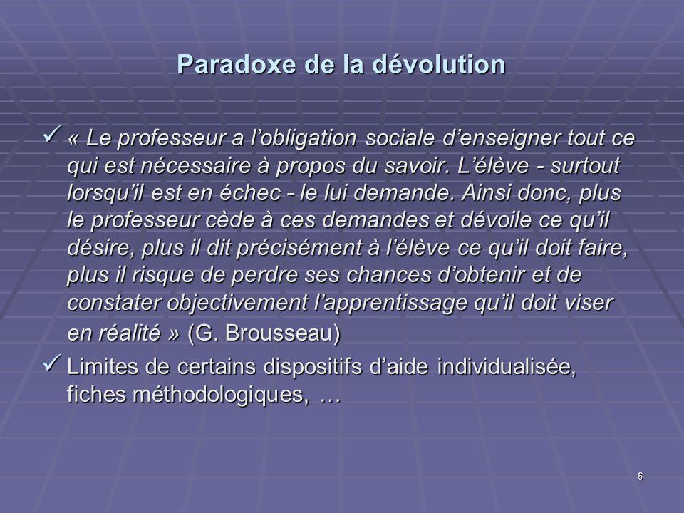 6 Paradoxe de la dévolution « Le professeur a lobligation sociale denseigner tout ce qui est nécessaire à propos du savoir. Lélève - surtout lorsquil