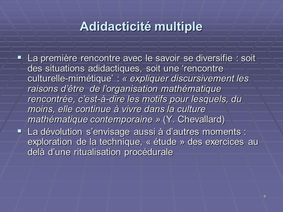 9 Adidacticité multiple La première rencontre avec le savoir se diversifie : soit des situations adidactiques, soit une rencontre culturelle-mimétique