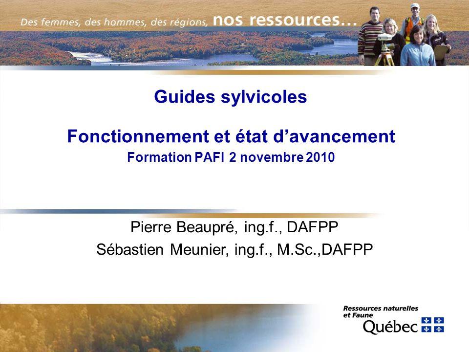 Guides sylvicoles Fonctionnement et état davancement Formation PAFI 2 novembre 2010 Pierre Beaupré, ing.f., DAFPP Sébastien Meunier, ing.f., M.Sc.,DAFPP