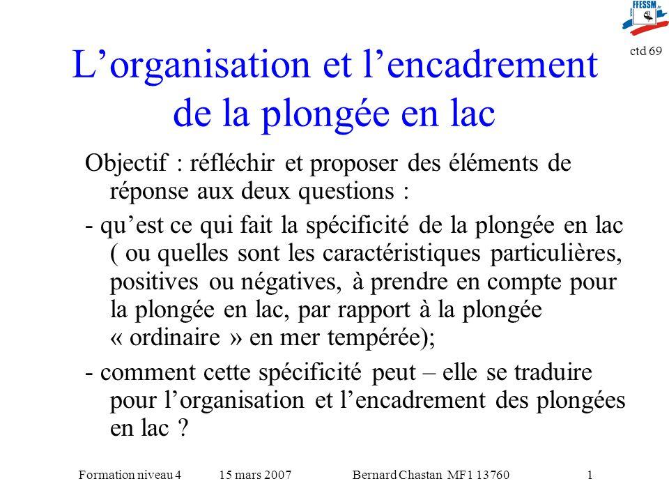 Bernard Chastan MF1 1376015 mars 2007Formation niveau 4 ctd 69 1 Lorganisation et lencadrement de la plongée en lac Objectif : réfléchir et proposer d