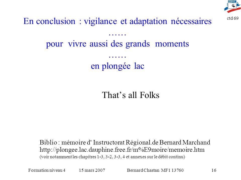 Bernard Chastan MF1 1376015 mars 2007Formation niveau 4 ctd 69 16 En conclusion : vigilance et adaptation nécessaires …… pour vivre aussi des grands m