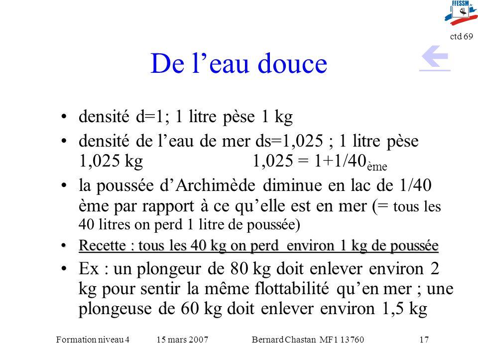 Bernard Chastan MF1 1376015 mars 2007Formation niveau 4 ctd 69 17 De leau douce densité d=1; 1 litre pèse 1 kg densité de leau de mer ds=1,025 ; 1 lit