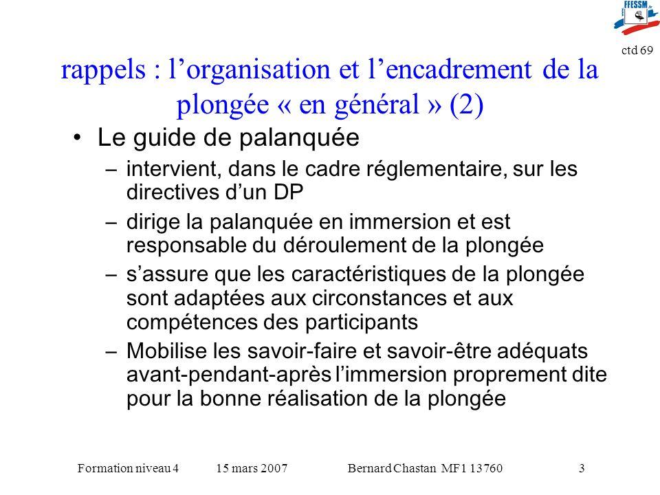 Bernard Chastan MF1 1376015 mars 2007Formation niveau 4 ctd 69 3 rappels : lorganisation et lencadrement de la plongée « en général » (2) Le guide de