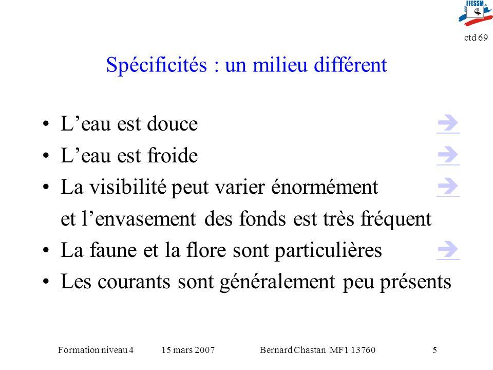 Bernard Chastan MF1 1376015 mars 2007Formation niveau 4 ctd 69 5 Spécificités : un milieu différent Leau est douce Leau est froide La visibilité peut