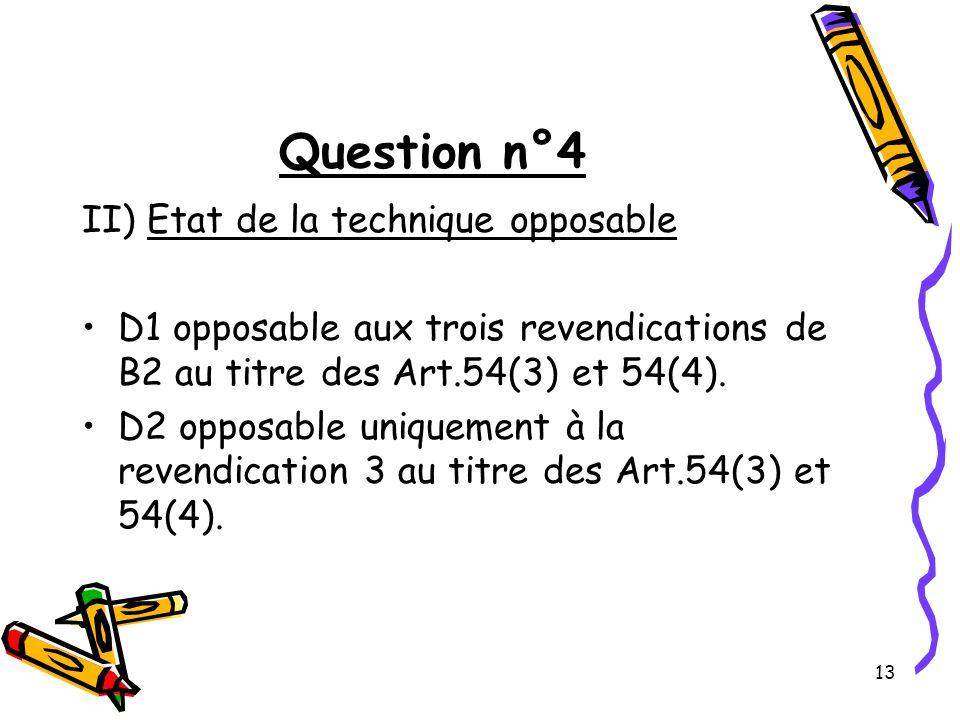 13 Question n°4 II) Etat de la technique opposable D1 opposable aux trois revendications de B2 au titre des Art.54(3) et 54(4).