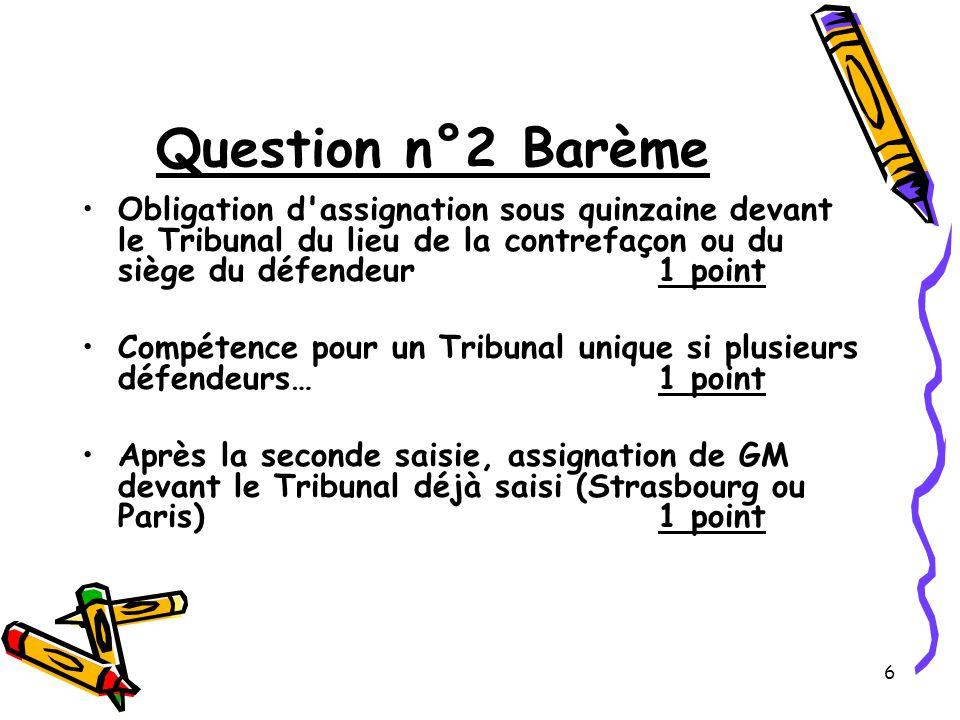 6 Question n°2 Barème Obligation d assignation sous quinzaine devant le Tribunal du lieu de la contrefaçon ou du siège du défendeur1 point Compétence pour un Tribunal unique si plusieurs défendeurs…1 point Après la seconde saisie, assignation de GM devant le Tribunal déjà saisi (Strasbourg ou Paris)1 point