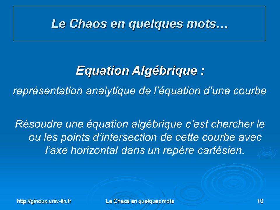 http://ginoux.univ-tln.frLe Chaos en quelques mots10 Le Chaos en quelques mots… Equation Algébrique : représentation analytique de léquation dune cour