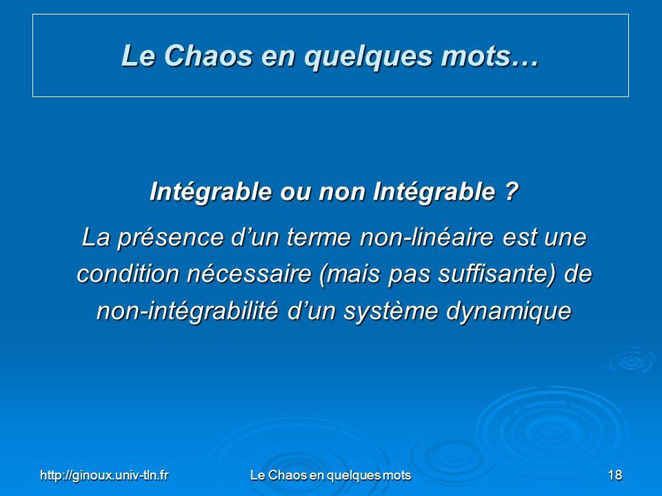http://ginoux.univ-tln.frLe Chaos en quelques mots18 Le Chaos en quelques mots… Intégrable ou non Intégrable ? La présence dun terme non-linéaire est