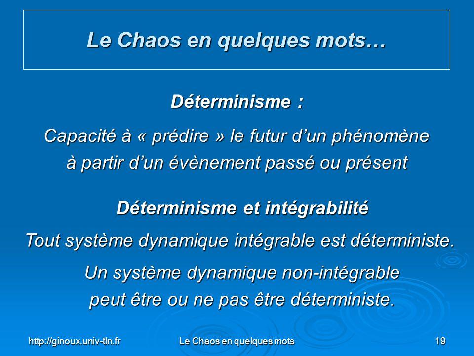 http://ginoux.univ-tln.frLe Chaos en quelques mots19 Le Chaos en quelques mots… Déterminisme : Capacité à « prédire » le futur dun phénomène à partir