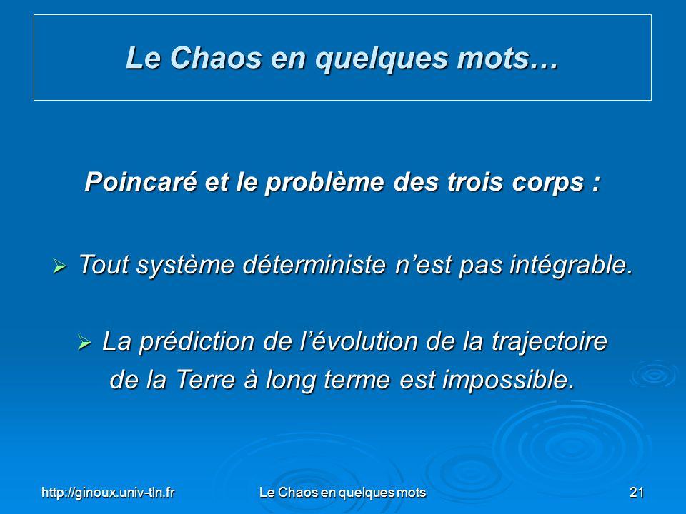 http://ginoux.univ-tln.frLe Chaos en quelques mots21 Le Chaos en quelques mots… Poincaré et le problème des trois corps : Tout système déterministe ne
