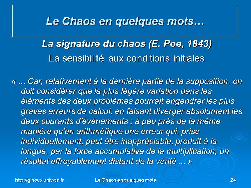 http://ginoux.univ-tln.frLe Chaos en quelques mots24 Le Chaos en quelques mots… La signature du chaos (E. Poe, 1843) La sensibilité aux conditions ini